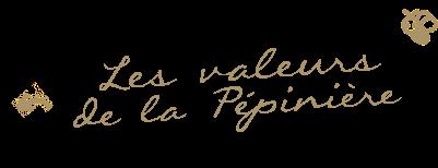 Les valeurs de la Pépinière...